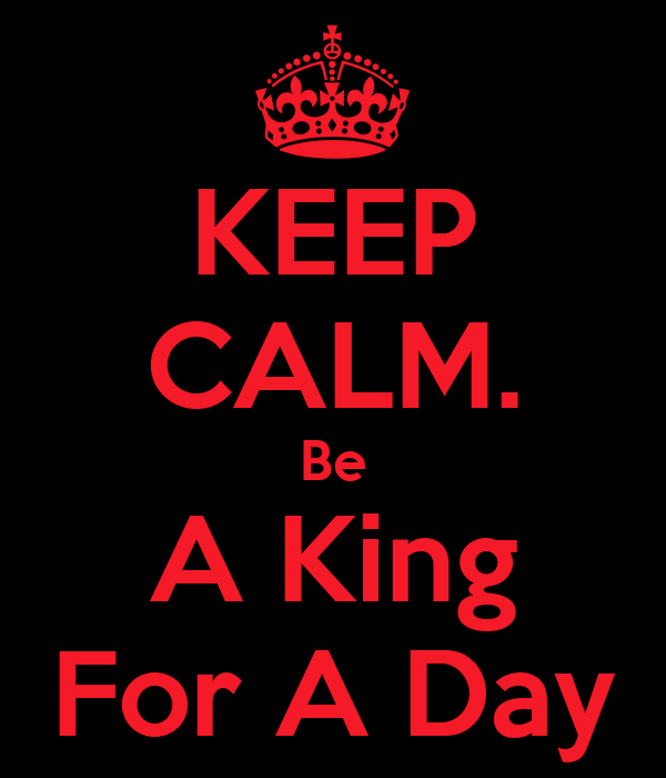 KEEP CALM. Be A King For A Day