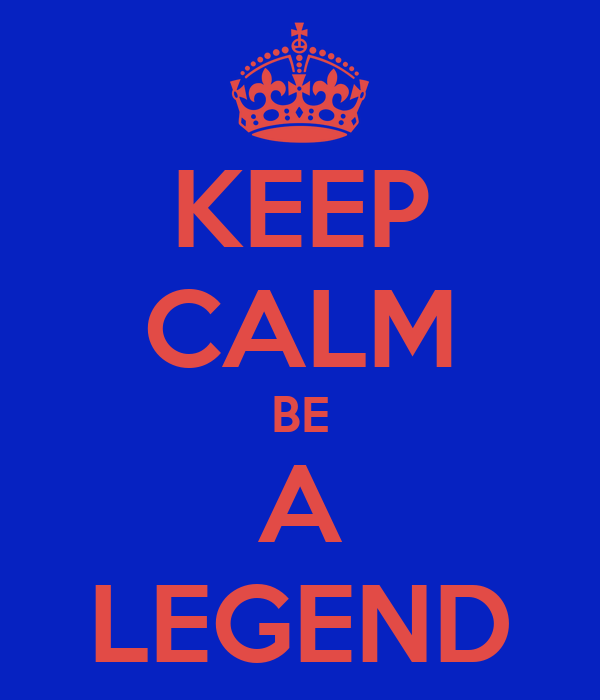KEEP CALM BE A LEGEND
