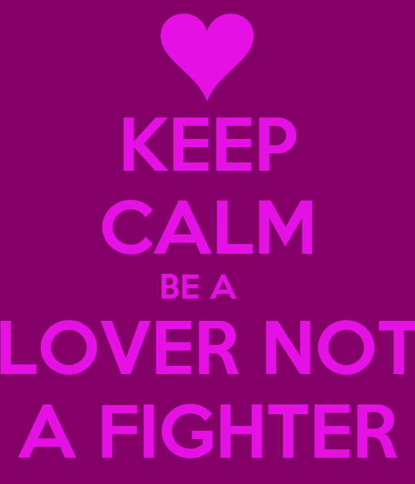 KEEP CALM BE A   LOVER NOT A FIGHTER