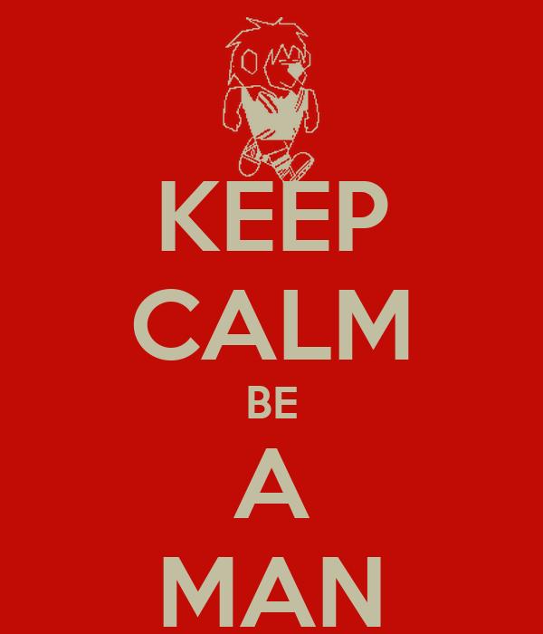 KEEP CALM BE A MAN