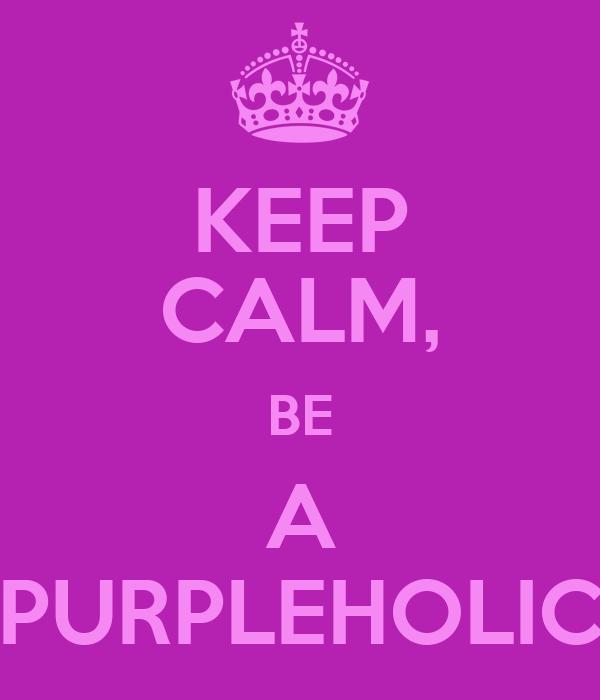 KEEP CALM, BE A PURPLEHOLIC