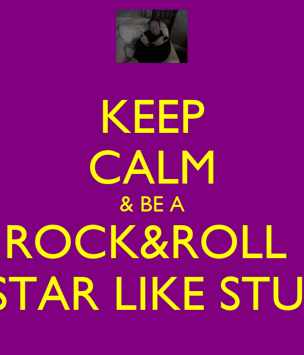 KEEP CALM & BE A ROCK&ROLL  STAR LIKE STU!