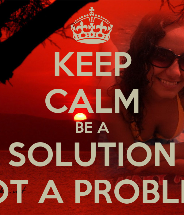 KEEP CALM BE A SOLUTION NOT A PROBLEM