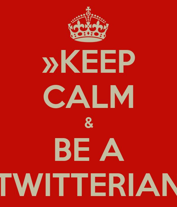 »KEEP CALM & BE A TWITTERIAN