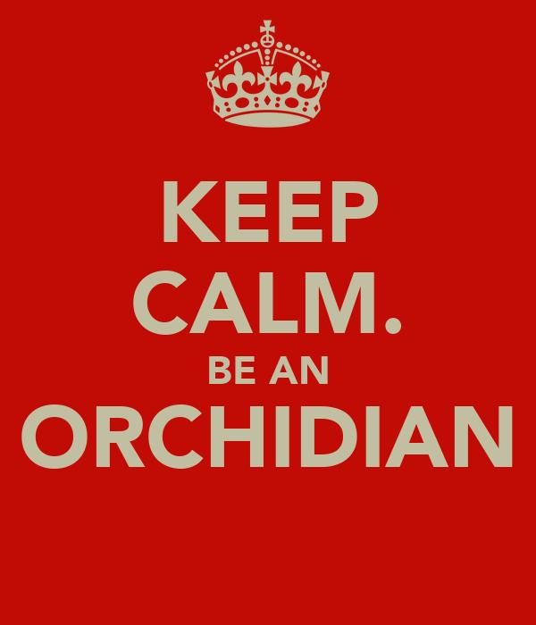 KEEP CALM. BE AN ORCHIDIAN