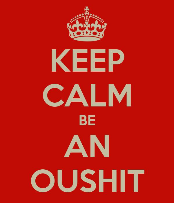 KEEP CALM BE AN OUSHIT
