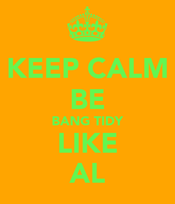 KEEP CALM BE BANG TIDY LIKE AL
