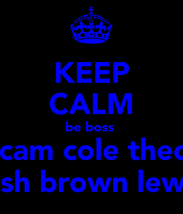KEEP CALM be boss  licam cole theo  josh brown lewis