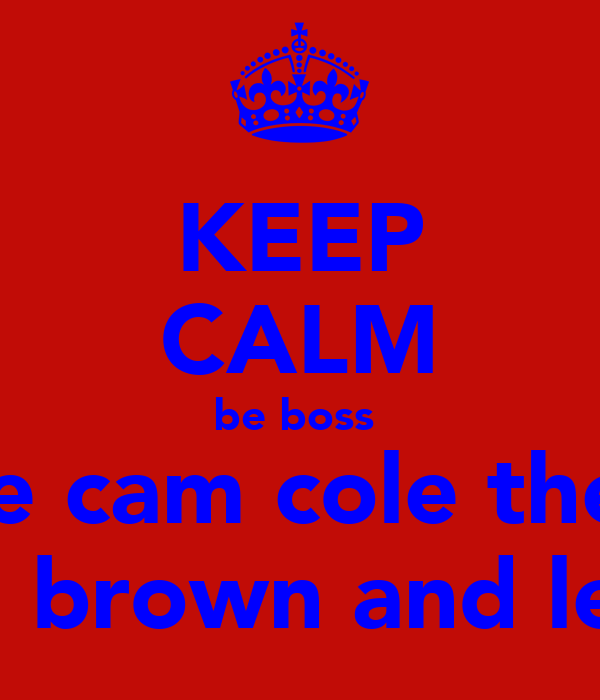 KEEP CALM be boss  like cam cole theo  josh brown and lewis