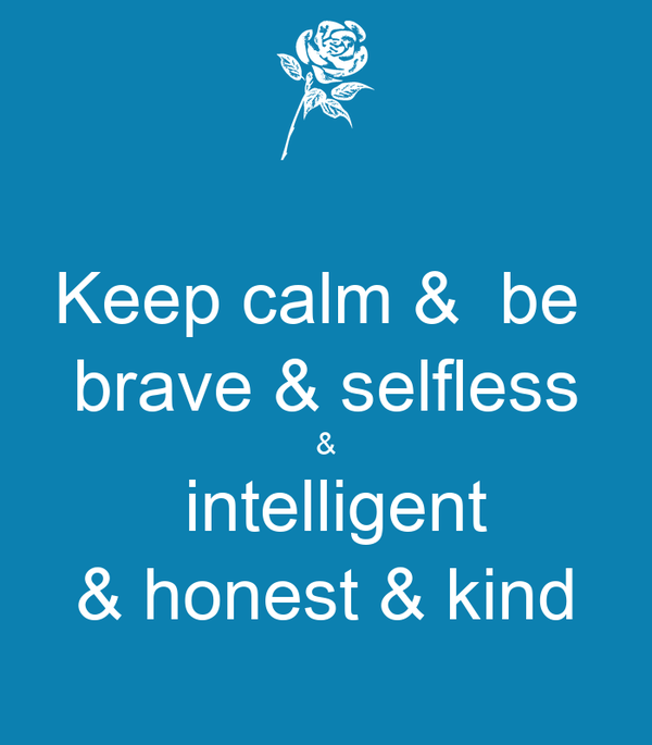 Keep calm &  be  brave & selfless &  intelligent & honest & kind