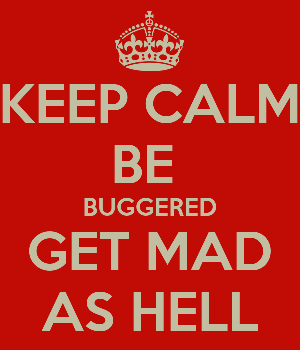 KEEP CALM BE  BUGGERED GET MAD AS HELL