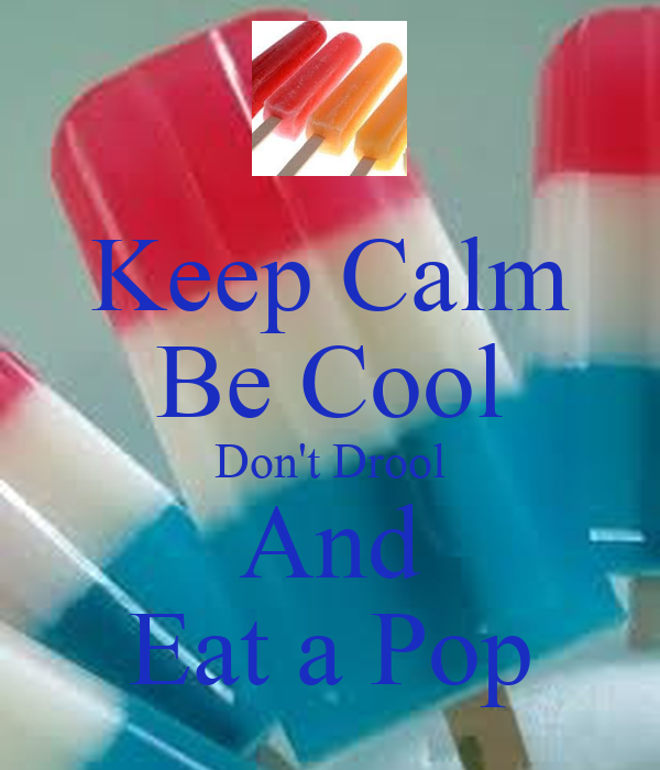 Keep Calm Be Cool Don't Drool And Eat a Pop