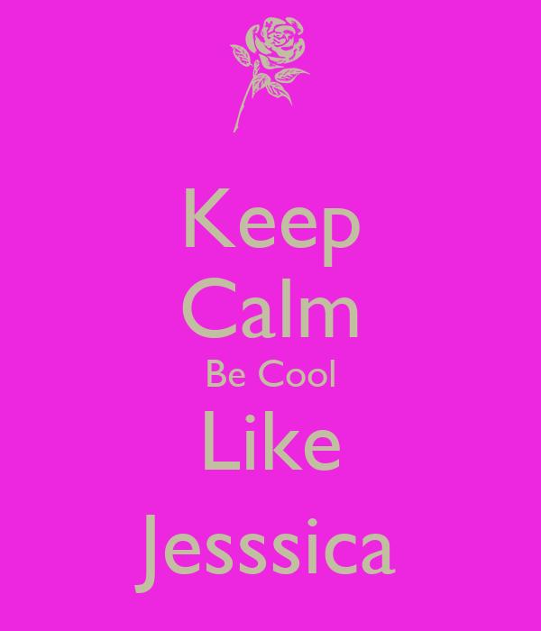 Keep Calm Be Cool Like Jesssica
