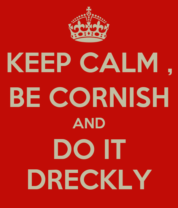 KEEP CALM , BE CORNISH AND DO IT DRECKLY