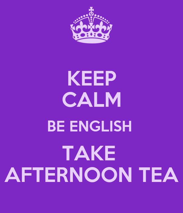 KEEP CALM BE ENGLISH  TAKE  AFTERNOON TEA