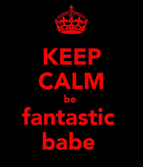 KEEP CALM be  fantastic  babe