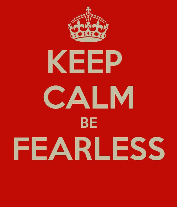 KEEP  CALM BE FEARLESS