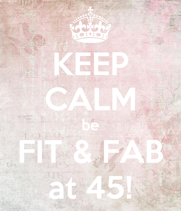 KEEP CALM be FIT & FAB at 45!