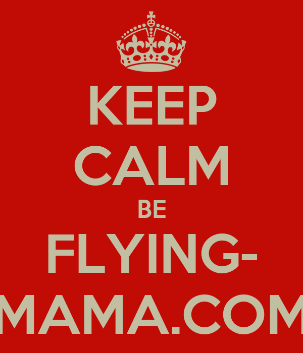 KEEP CALM BE FLYING- MAMA.COM