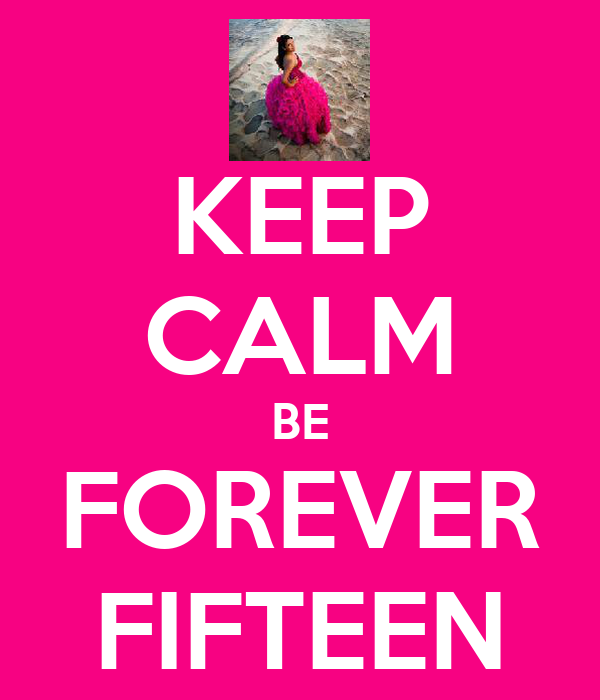 KEEP CALM BE FOREVER FIFTEEN
