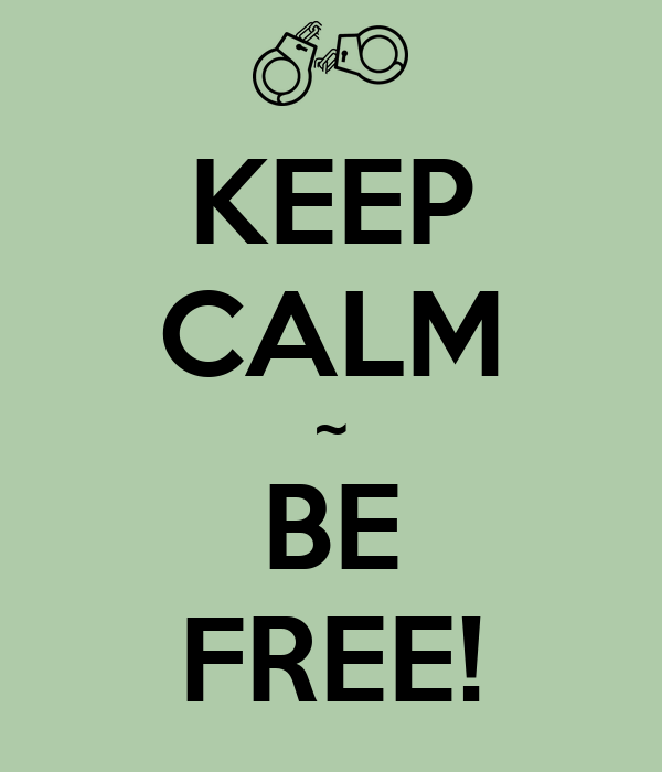 KEEP CALM ~ BE FREE!