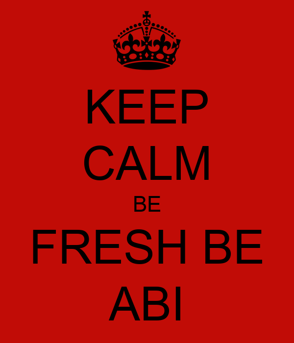 KEEP CALM BE FRESH BE ABI