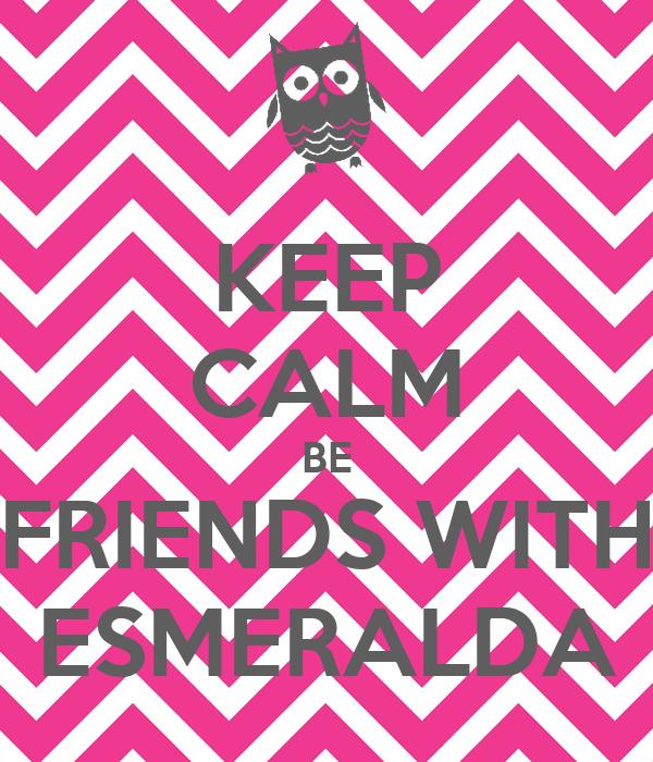 KEEP CALM BE FRIENDS WITH ESMERALDA