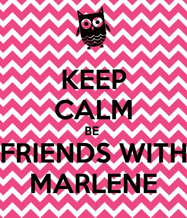 KEEP CALM BE  FRIENDS WITH MARLENE