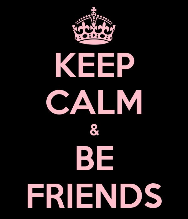 KEEP CALM & BE FRIENDS