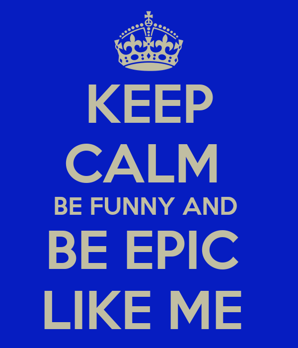 KEEP CALM  BE FUNNY AND  BE EPIC  LIKE ME