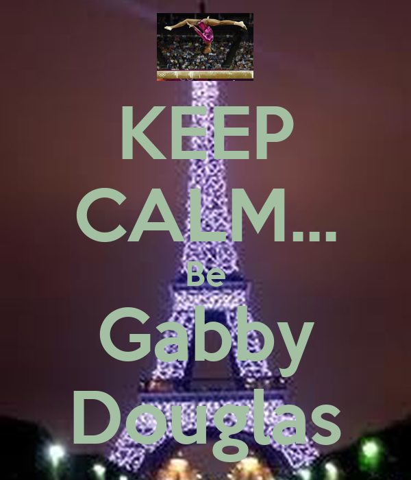 KEEP CALM... Be Gabby Douglas