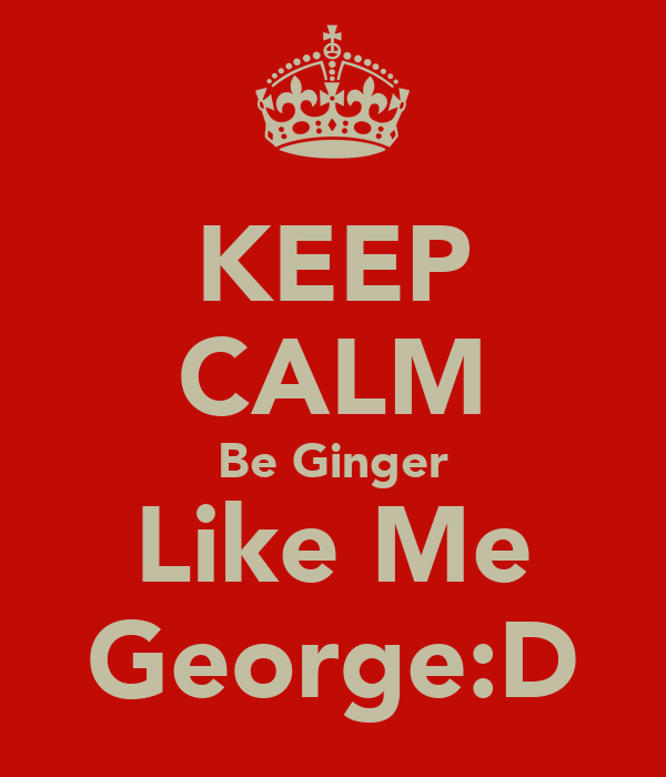 KEEP CALM Be Ginger Like Me George:D