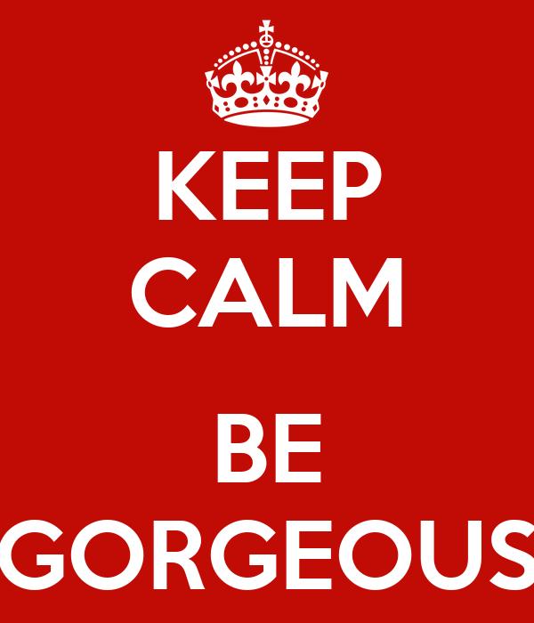 KEEP CALM  BE GORGEOUS