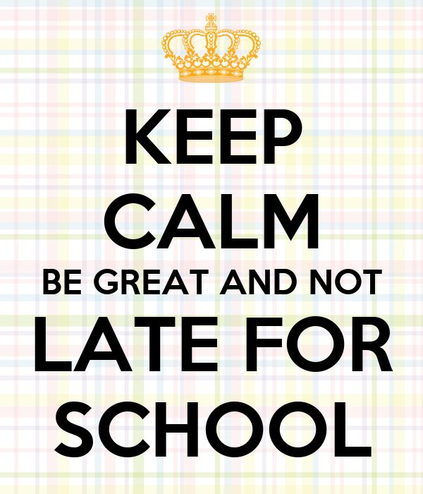 KEEP CALM BE GREAT AND NOT LATE FOR SCHOOL