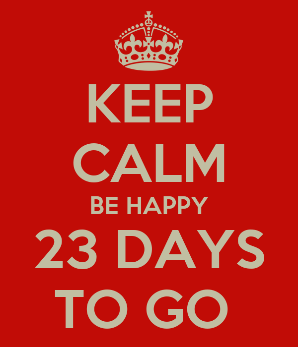 KEEP CALM BE HAPPY 23 DAYS TO GO