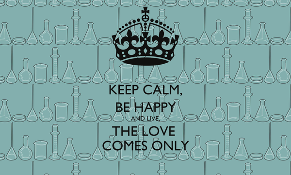 KEEP CALM, BE HAPPY AND LIVE, THE LOVE  COMES ONLY