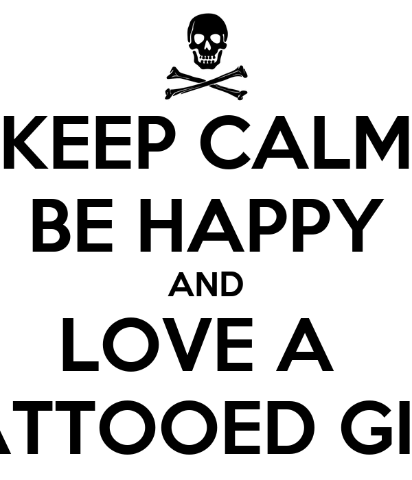 KEEP CALM BE HAPPY AND LOVE A  TATTOOED GIRL