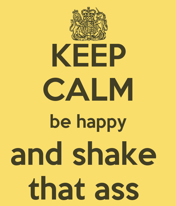 KEEP CALM be happy and shake  that ass