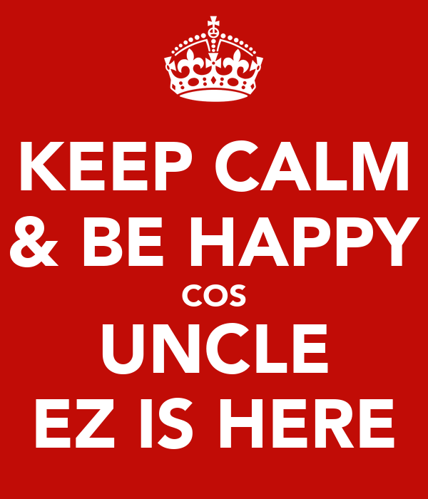 KEEP CALM & BE HAPPY COS UNCLE EZ IS HERE