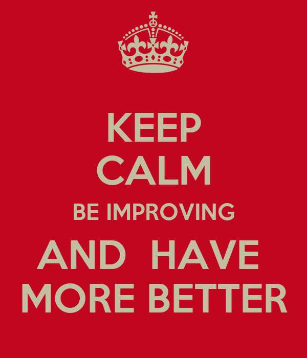 KEEP CALM BE IMPROVING AND  HAVE  MORE BETTER