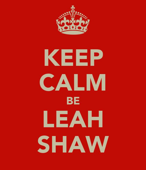 KEEP CALM BE LEAH SHAW