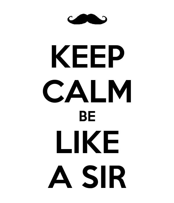 KEEP CALM BE LIKE A SIR