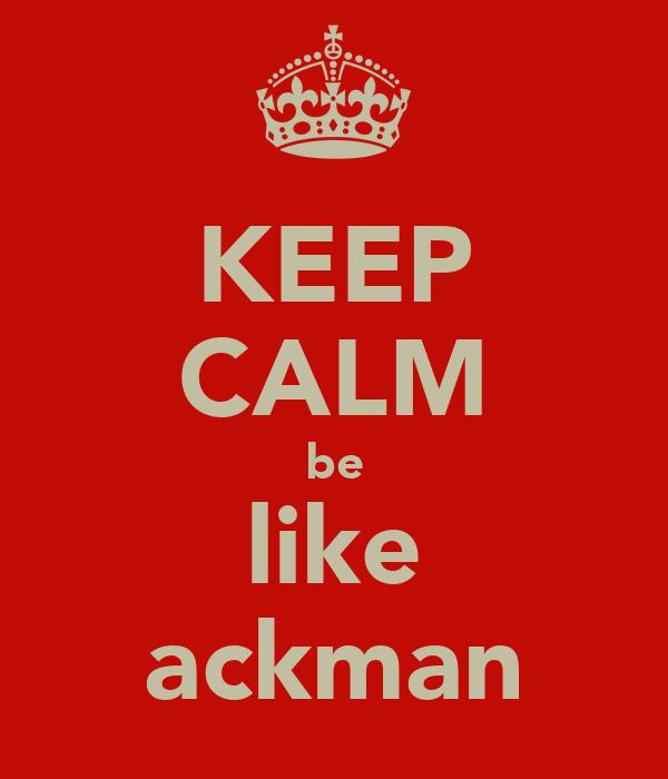 KEEP CALM be like ackman