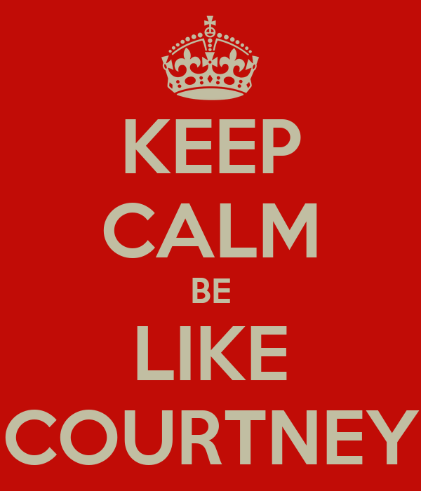 KEEP CALM BE LIKE COURTNEY