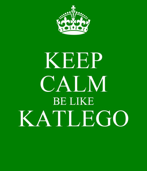 KEEP CALM BE LIKE KATLEGO