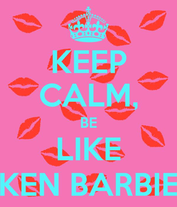KEEP CALM, BE LIKE KEN BARBIE