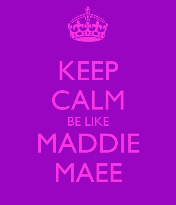 KEEP CALM BE LIKE MADDIE MAEE