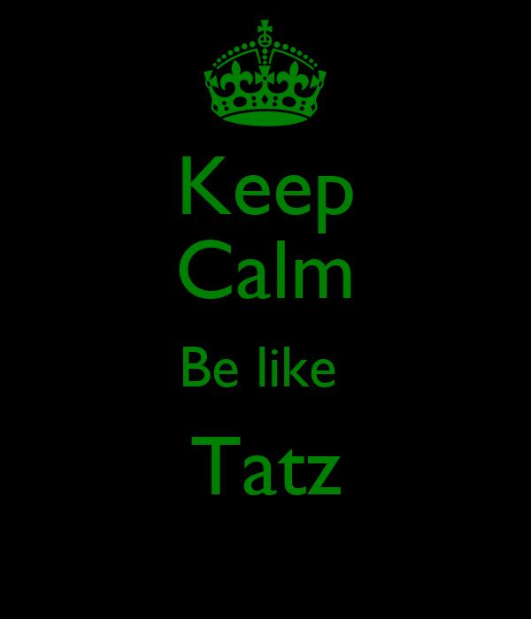 Keep Calm Be like  Tatz