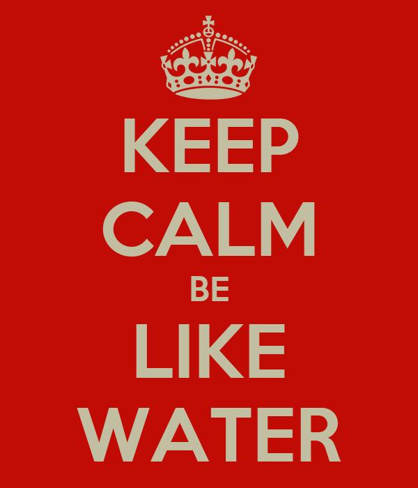 KEEP CALM BE LIKE WATER