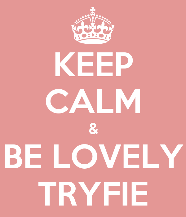 KEEP CALM & BE LOVELY TRYFIE